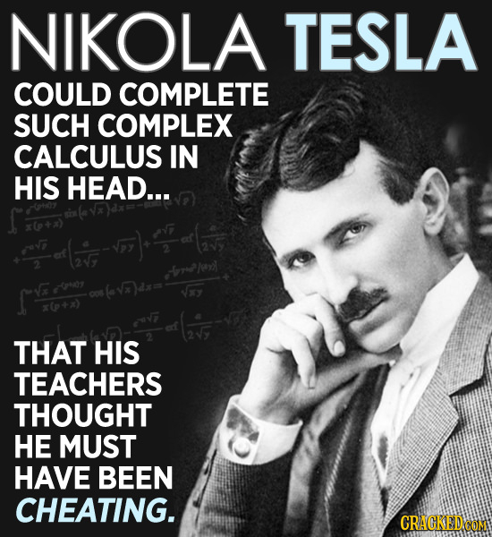 NIKOLA TESLA COULD COMPLETE SUCH COMPLEX CALCULUS IN HIS HEAD... 2 x0P+x) THAT HIS TEACHERS THOUGHT HE MUST HAVE BEEN CHEATING. CRACKED.COM