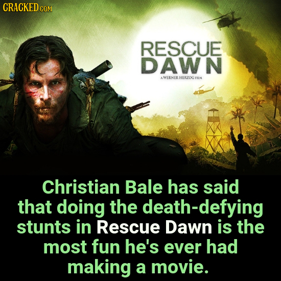 CRACKED COM RESCUE DAWN AWERNER HERZOG FILM Christian Bale has said that doing the death-defying stunts in Rescue Dawn is the most fun he's ever had m