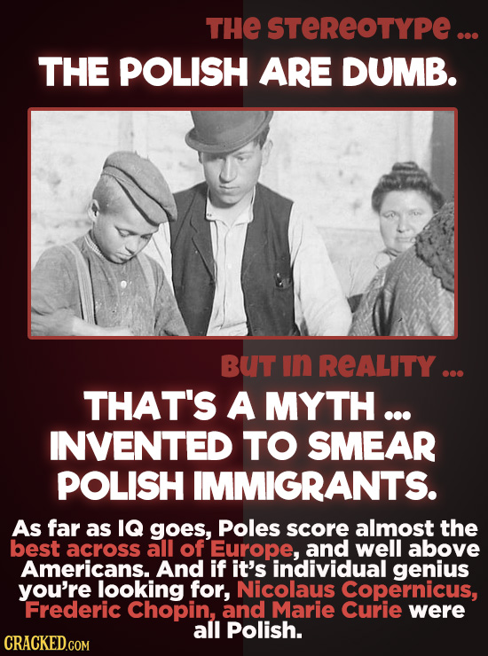 THE STEREOTYPE... THE POLISH ARE DUMB. BUT In REALITY ... THAT'S A MYTH ... INVENTED TO SMEAR POLISH IMMIGRANTS. As far as IQ goes, Poles score almost