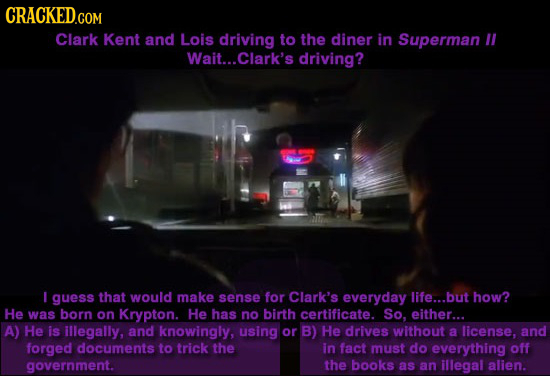 CRACKED.COM Clark Kent and Lois driving to the diner in Superman Wait... .Clark's driving? T I guess that woUlD make sense for Clark's everyday life..