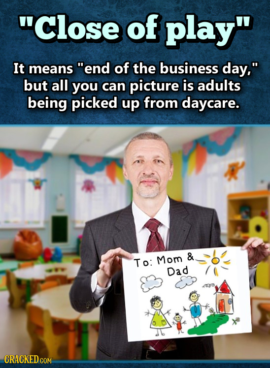 Close of play It means end of the business day, but all you can picture is adults being picked up from daycare. To: Mom & Dad CRACKED COM.
