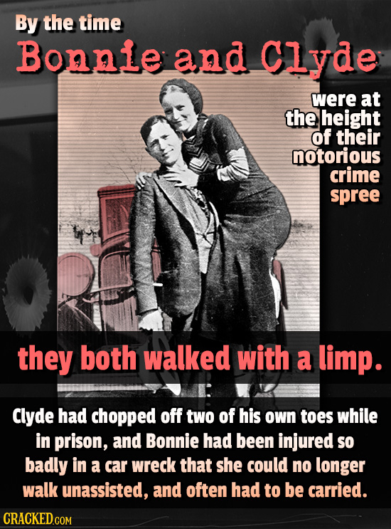 By the time Bonnie and Clyde were at the height of their notorious crime spree they both walked with a limp. Clyde had chopped off two of his OWn toes