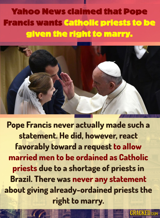 Yahoo News claimed that Pope Francis wants Catholic priests to be given the right to marry. Pope Francis never actually made such a statement. He did,