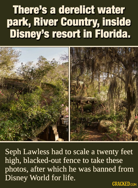 There's a derelict water park, River Country, inside Disney's resort in Florida. Seph Lawless had to scale a twenty feet high, blacked-out fence to ta