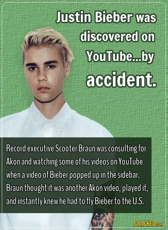 Justin Bieber was discovered on YouTube... by accident. Record executive Scooter Braun was consulting for Akon and watching some of his videos on YouT