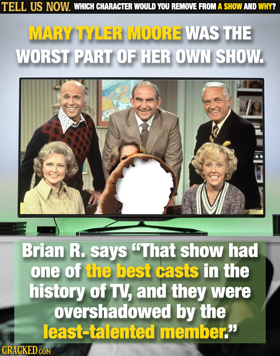 TELL US NOW. WHICH CHARACTER WOULD YOU REMOVE FROM A SHOW AND WHY? MARY TYLER MOORE WAS THE WORST PART OF HER OWN SHOW. Brian R. says That show had o