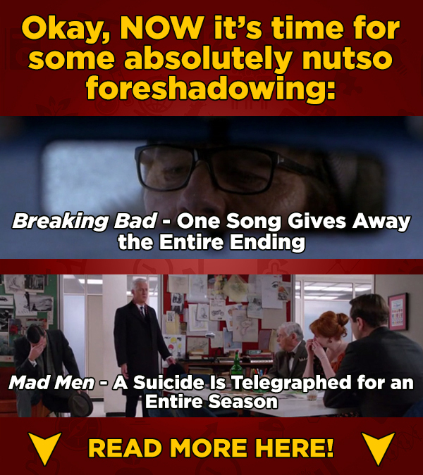 Okay, NOW it's time for some absolutely nutso foreshadowing: Breaking Bad - One Song Gives Away the Entire Ending Mad Men - A Suicide Is Telegraphed f