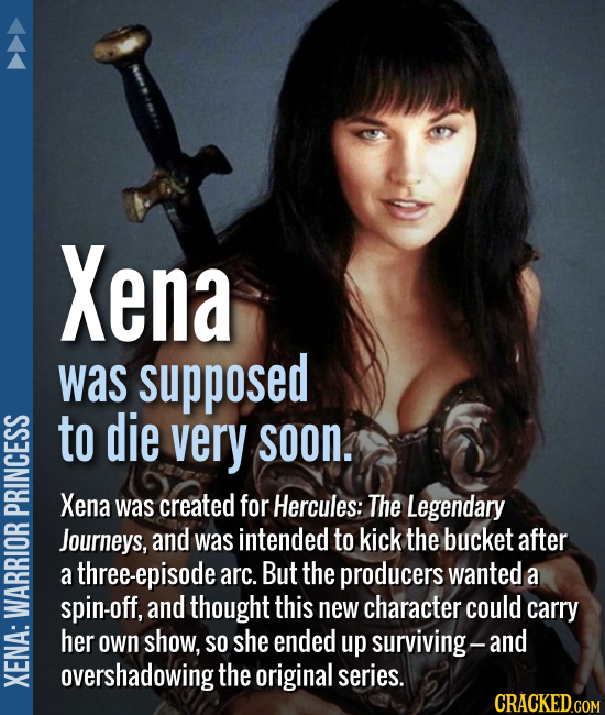 Xena was supposed to die very soon. Xena was created for Hercules: The Legendary Journeys, and was intended to kick the bucket after a three-epi