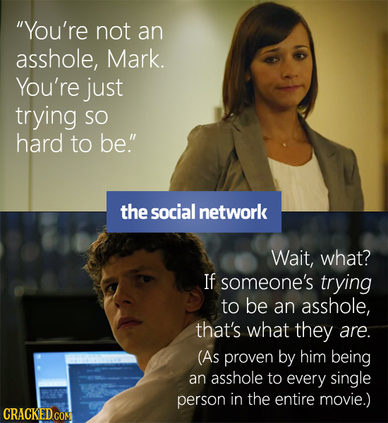 You're not an asshole, Mark. You're just trying SO hard to be. the social network Wait, what? IF someone's trying to be an asshole, that's what they