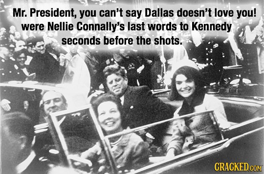 Mr. President, you can't say Dallas doesn't love you! were Nellie Connally's last words to Kennedy seconds before the shots. CRACKED COM