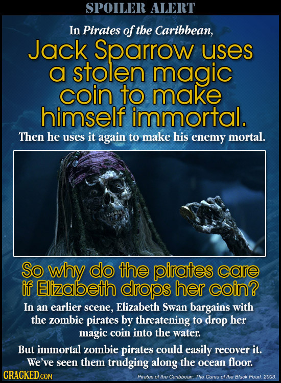 SPOILER ALERT In Pirates of the Caribbean, Jack Sparrow uses a stolen magic coin to make himself immortal. Then he uses it again to make his enemy mor