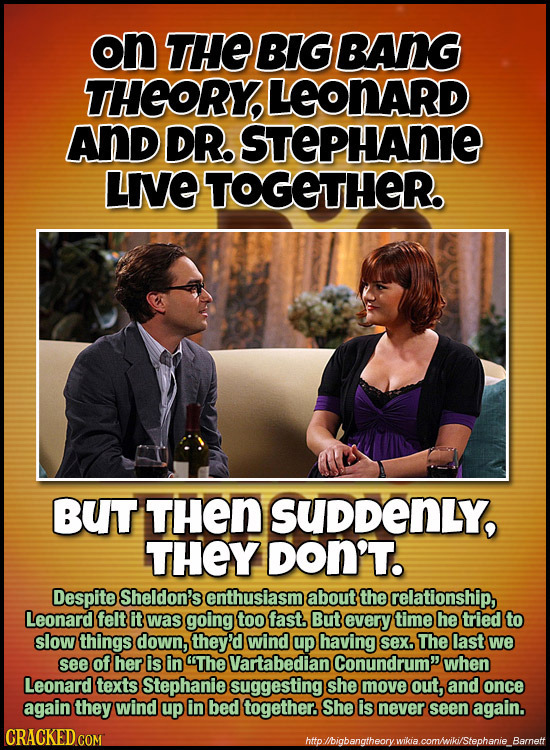 on THE BIG BANG THORY, LEONARD ANd DR STEPHANIE LIE TOGETHER BUT THen SUDDENLY, THEY DON'T. Despite Sheldon's enthusiasm about the relationship, Leona