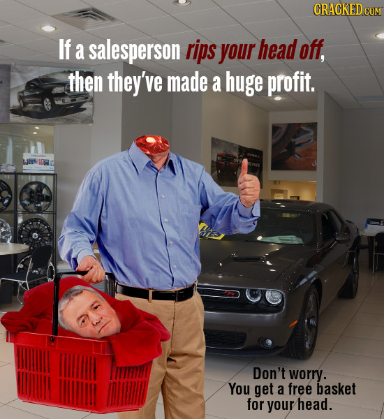 CRACKEDcO If a salesperson rips your head off, then they've made a huge profit. Don't worry. You get a free basket for your head.