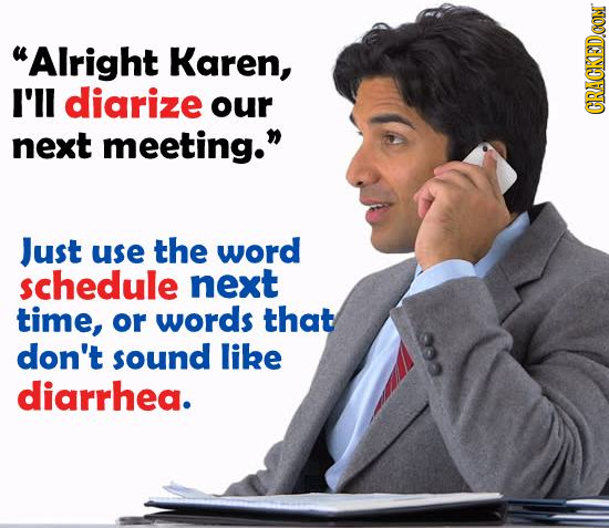 Alright Karen, I'll diarize our CRACKEDOON next meeting. Just use the word schedule next time, or words that don't sound like diarrhea.