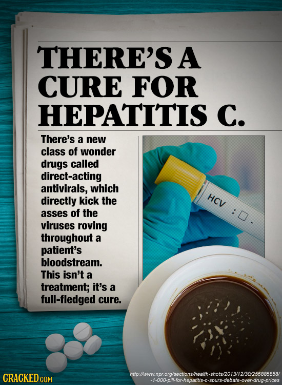 THERE'S A CURE FOR HEPATITIS C. There's a new class of wonder drugs called direct-acting antivirals, which directly HCV kick the asses of the :D. viru