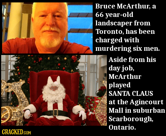 Bruce McArthur, a 66 year-old landscaper from Toronto, has been charged with murdering six men. Aside from his day job, McArthur played SANTA CLAUS at