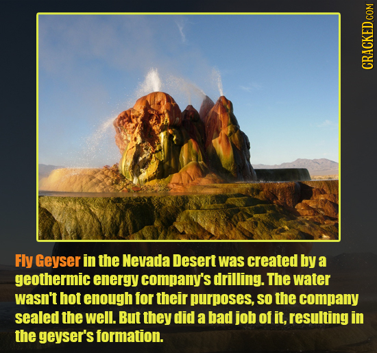 CRACKED COM Fly Geyser in the Nevada Desert was created by a geothermic energy company's drilling. The water wasn't hot enough for their purposes, SO