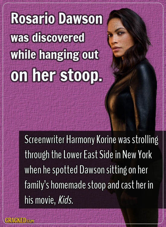 Rosario Dawson was discovered while hanging out on her stoop. Screenwriter Harmony Korine was strolling through the Lower East Side in New York when h