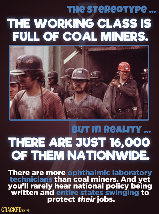 THE STEREOTYPE ... THE WORKING CLASS IS FULL OF COAL MINERS. BUT In REALITY ... THERE ARE JUST 16,000 OF THEM NATIONWIDE. There are more ophthalmic la