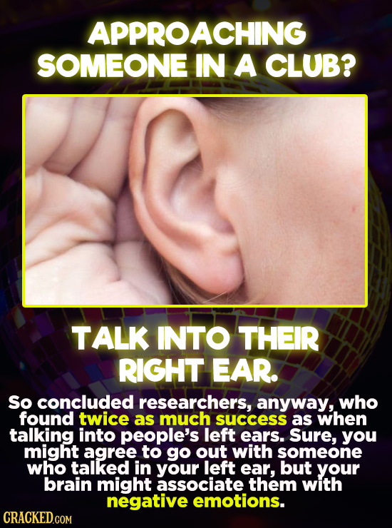 APPROACHING SOMEONE IN A CLUB? TALK INTO THEIR RIGHT EAR. So concluded researchers, anyway, who found twice as much success as when talking into peopl