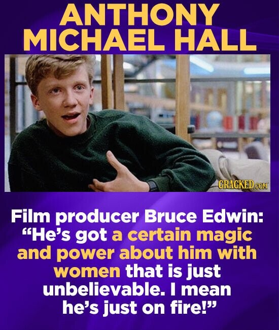 ANTHONY MICHAEL HALL CRACKEDC CONT Film producer Bruce Edwin: He's got a certain magic and power about him with women that is just unbelievable. I me