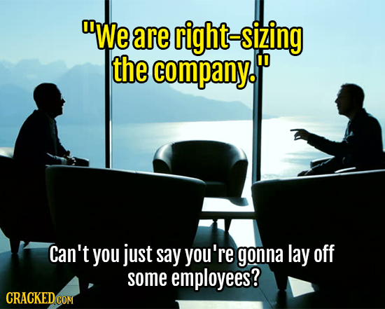 We are right-sizing the company. Can't you just say you're gonna lay off some employees?