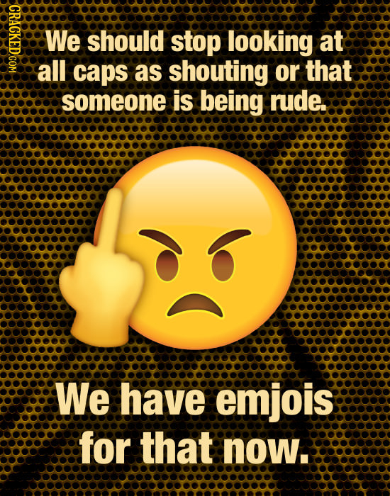 HOXO We should stop looking at all caps as shouting or that someone is being rude. We have emjois for that now.