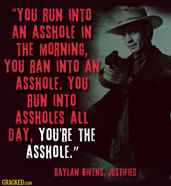 YOU RUN INTO AN ASSHOLE IN THE MORNING, YOU RAN INTO AN ASSHOLE. YOU RUN INTO ASSHOLES ALL DAY, YOU'RE THE ASSHOLE. RAYLAN GIVENS, JUSTIFIED