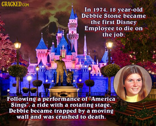 In 1974, 18 year-old Debbie Stone became the first Disney Employee to die on the job. Following a performance of America Sings, a ride with a rotati