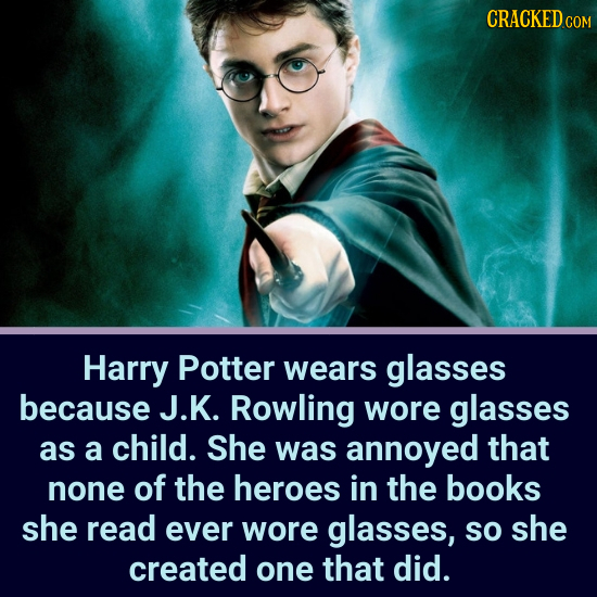 CRACKEDcO Harry Potter wears glasses because J.K. Rowling wore glasses as a child. She was annoyed that none of the heroes in the books she read ever