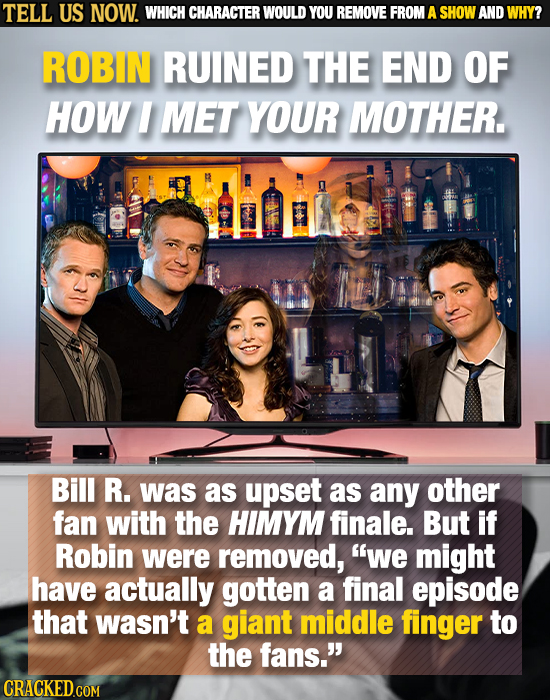 TELL US NOW. WHICH CHARACTER WOULD YOU REMOVE FROM A SHOW AND WHY? ROBIN RUINED THE END OF HOW I MET YOUR MOTHER. Bill R. was as upset as any other fa