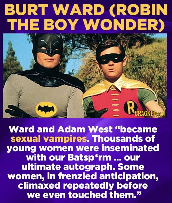 BURT WARD CROBIN THE BOY WONDER) R CRACKEDG Ward and Adam West became sexual vampires. Thousands of young women were inseminated with our Batsp*rm ou
