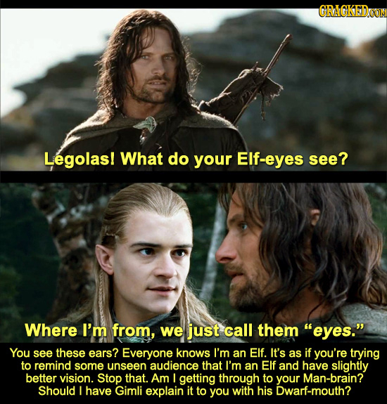 GRAGKEDOON Legolas! What do your Elf-eyes see? Where I'm from, we just call them eyes. You see these ears? Everyone knows I'm an Elf. It's as if you