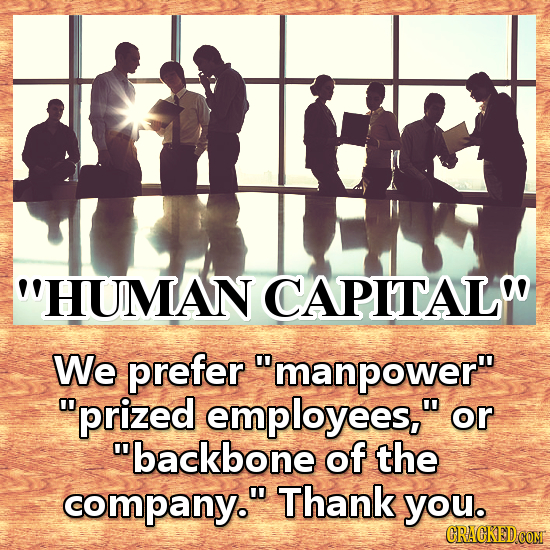 HUMAN CAPITALW We prefer manpower prized employees, or backbone of the company. Thank you. CRACKED COM