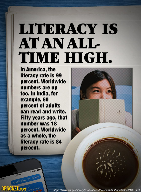 LITERACY IS AT AN ALL TIME HIGH. In America, the literacy rate is 99 percent. Worldwide numbers are up too. In India, for example, 60 percent of adult