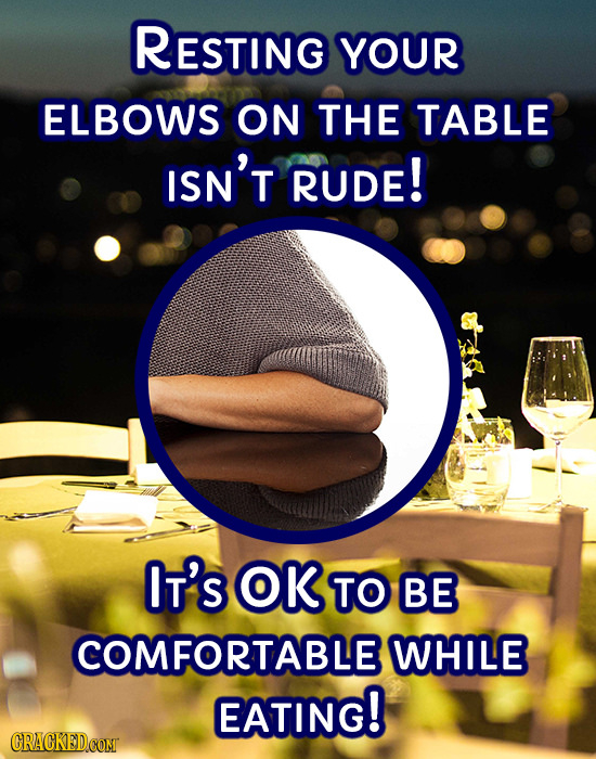 RESTING YOUR ELBOWS ON THE TABLE ISN'T RUDE! IT'S OK TO BE COMFORTABLE WHILE EATING!