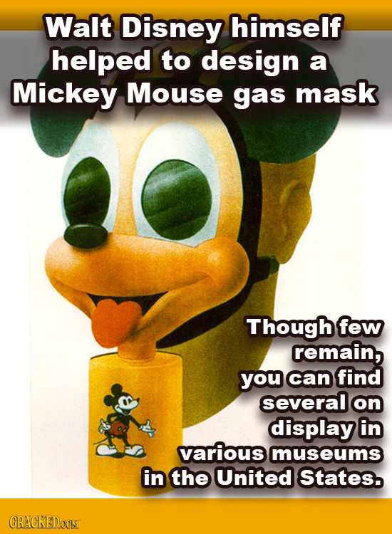 Walt Disney himself helped to design a Mickey Mouse gas mask Though few remain, you can find several on display in Various museums in the United State