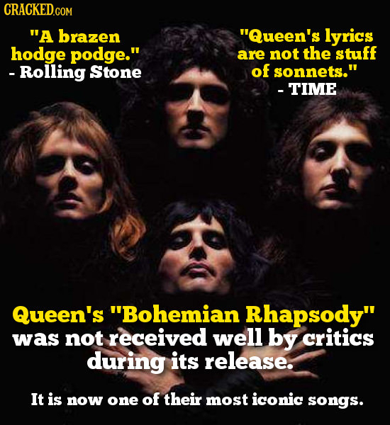 A brazen Queen's lyrics hodge podge. are not the stuff Rolling Stone of sonnets. -TIME Queen's Bohemian Rhapsody was not received well by critic