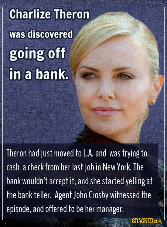Charlize Theron was discovered going off in a bank. Theron had just moved to L.A. and was trying to cash a check from her last job in New York. The ba