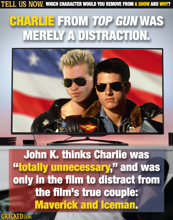 TELL US NOW. WHICH CHARACTER WOULD YOU REMOVE FROM A SHOW AND WHY? CHARLE FROM TOP GUN WAS MERELY A DISTRACTION. John K. thinks Charlie was totally u
