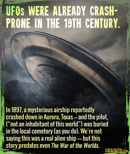 "UFOs were already crash-prone in the 19th century. - In 1897, a mysterious airship reportedly crashed down in Aurora, Texas --- and the pilot, (""not a"