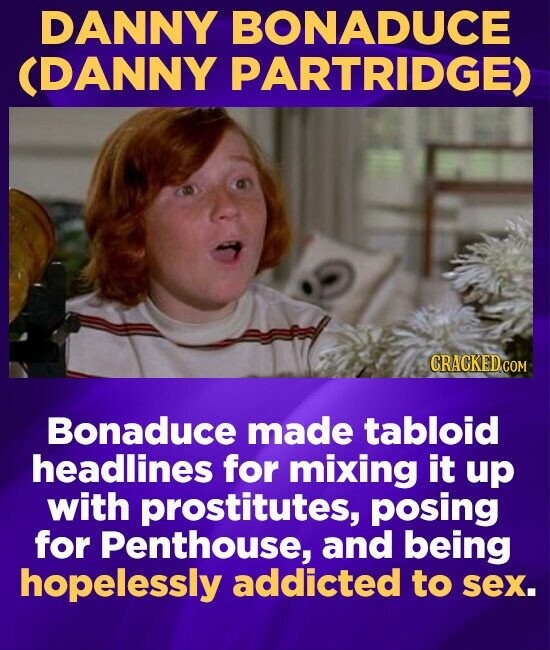 DANNY BONADUCE (DANNY PARTRIDGE) CRACKEDCO Bonaduce made tabloid headlines for mixing it up with prostitutes, posing for Penthouse, and being hopeless