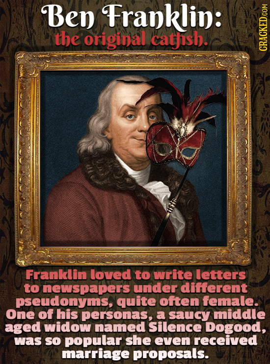 Ben Franklin: the original cathish. Franklin loved to write letters to newspapers under different pseudonyms, quite often female. One of his personas,