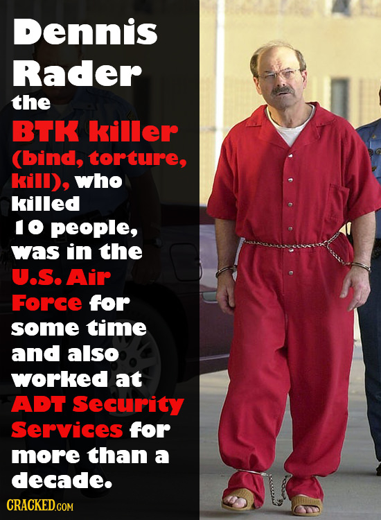 Dennis Rader the BTK killer (bind, torture, kill), who killed IO people, was in the U.S. Air Force for some time and also worked at ADT Security Servi