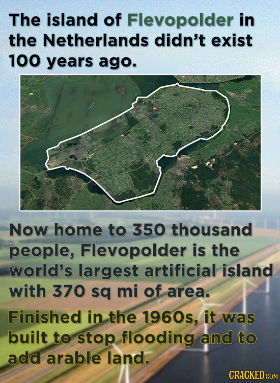 The island of Flevopolder in the Netherlands didn't exist 100 years ago. Now home to 350 thousand people, Flevopolder is the world's largest artificia
