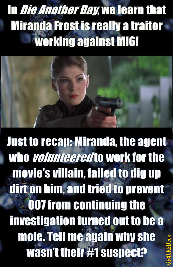 In Die Another Day, we learn that Miranda Frost is really a traitor working against MI6! Just to recap: Miranda, the agent who volunteeredto work for