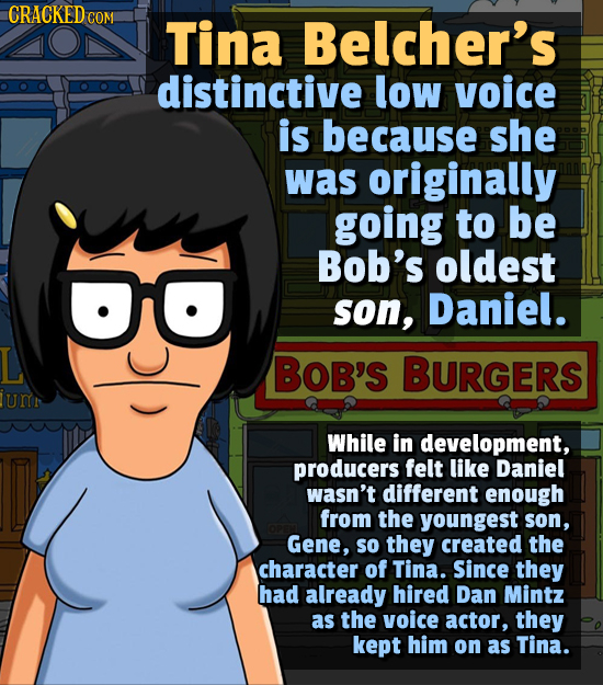 CRACKEDC COM Tina Belcher's distinctive low voice is because she was originally going to be Bob's oldest son, Daniel. BOB'S BURGERS umn While in devel