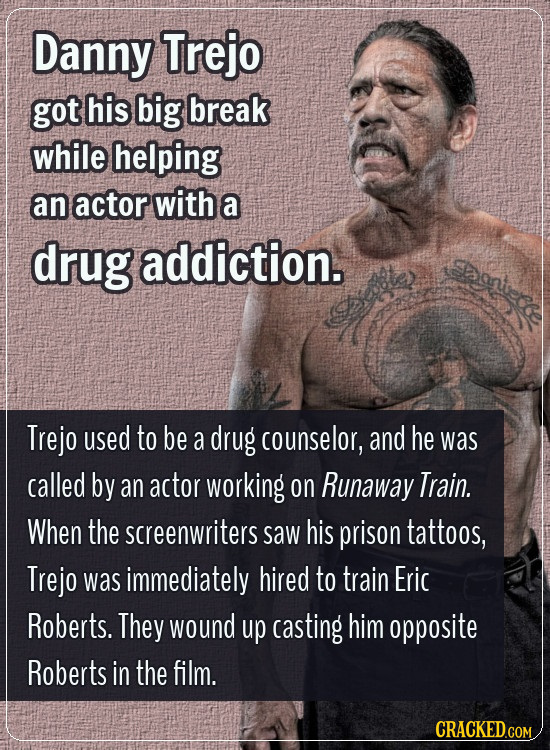 Danny Trejo got his big break while helping an actor with a drug addiction. Saniec Trejo used to be a drug counselor, and he was called by an actor wo