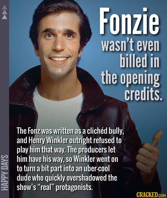 Fonzie wasn't even billed in the opening credits. The Fonz was written as a cliched bully, and Henry Winkler outright refused to play him that way. Th
