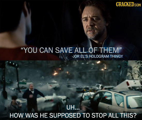 YOU CAN SAVE ALL OF THEM -JOR EL'S HOLOGRAM THINGY UH... HOW WAS HE SUPPOSED TO STOP ALL THIS?